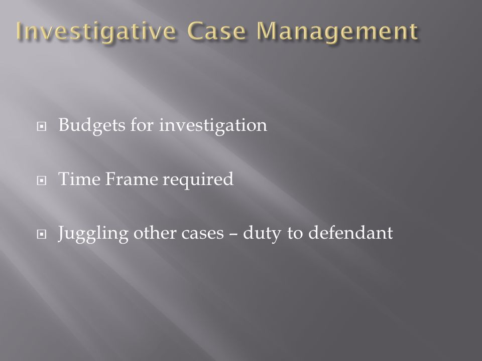  Budgets for investigation  Time Frame required  Juggling other cases – duty to defendant