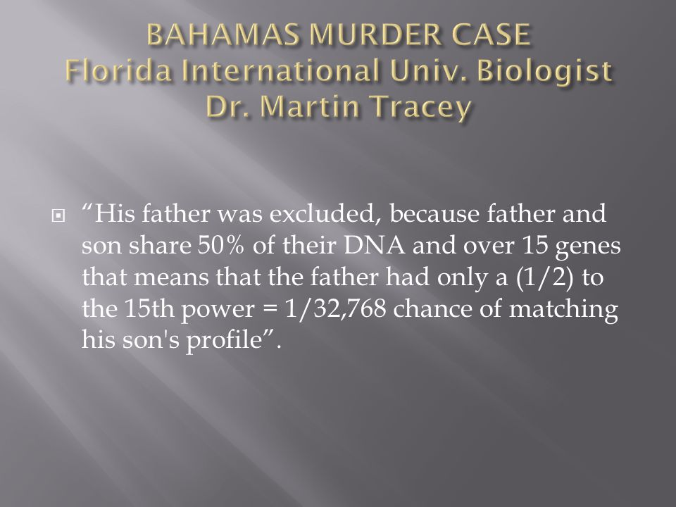  His father was excluded, because father and son share 50% of their DNA and over 15 genes that means that the father had only a (1/2) to the 15th power = 1/32,768 chance of matching his son s profile .
