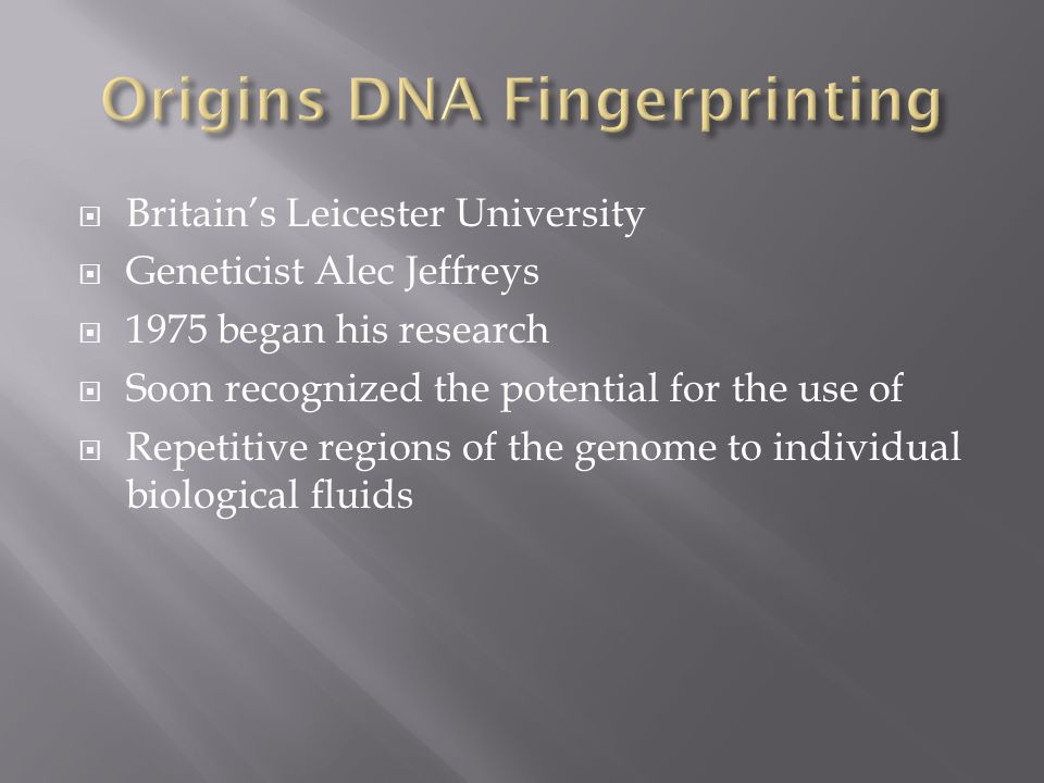  Britain's Leicester University  Geneticist Alec Jeffreys  1975 began his research  Soon recognized the potential for the use of  Repetitive regions of the genome to individual biological fluids