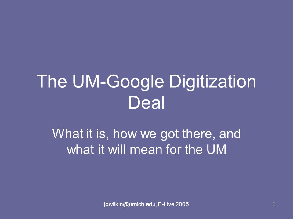 jpwilkin@umich.edu, E-Live 20051 The UM-Google Digitization Deal What it is, how we got there, and what it will mean for the UM