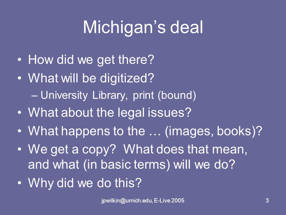 jpwilkin@umich.edu, E-Live 20053 Michigan's deal How did we get there? What will be digitized? –University Library, print (bound) What about the legal