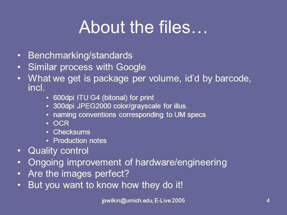 jpwilkin@umich.edu, E-Live 20054 About the files… Benchmarking/standards Similar process with Google What we get is package per volume, id'd by barcode, incl.