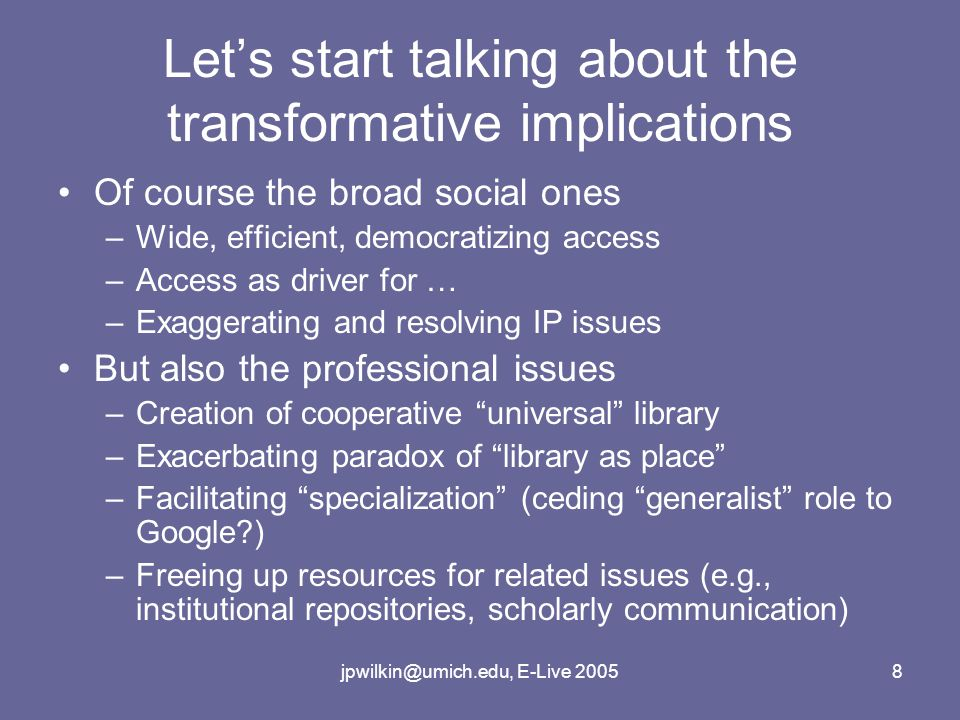jpwilkin@umich.edu, E-Live 20058 Let's start talking about the transformative implications Of course the broad social ones –Wide, efficient, democratizing access –Access as driver for … –Exaggerating and resolving IP issues But also the professional issues –Creation of cooperative universal library –Exacerbating paradox of library as place –Facilitating specialization (ceding generalist role to Google ) –Freeing up resources for related issues (e.g., institutional repositories, scholarly communication)