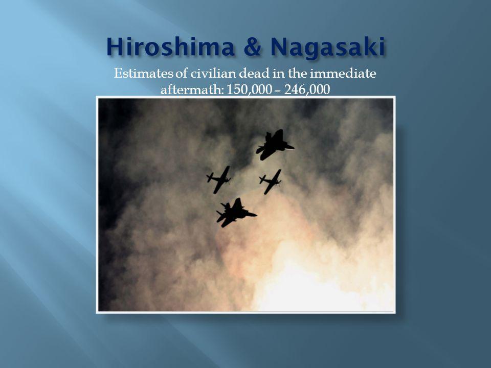 Hiroshima & Nagasaki Estimates of civilian dead in the immediate aftermath: 150,000 – 246,000