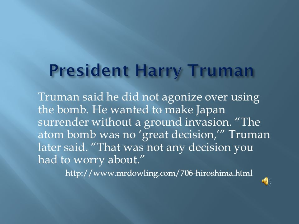 "Truman said he did not agonize over using the bomb. He wanted to make Japan surrender without a ground invasion. ""The atom bomb was no 'great decision"