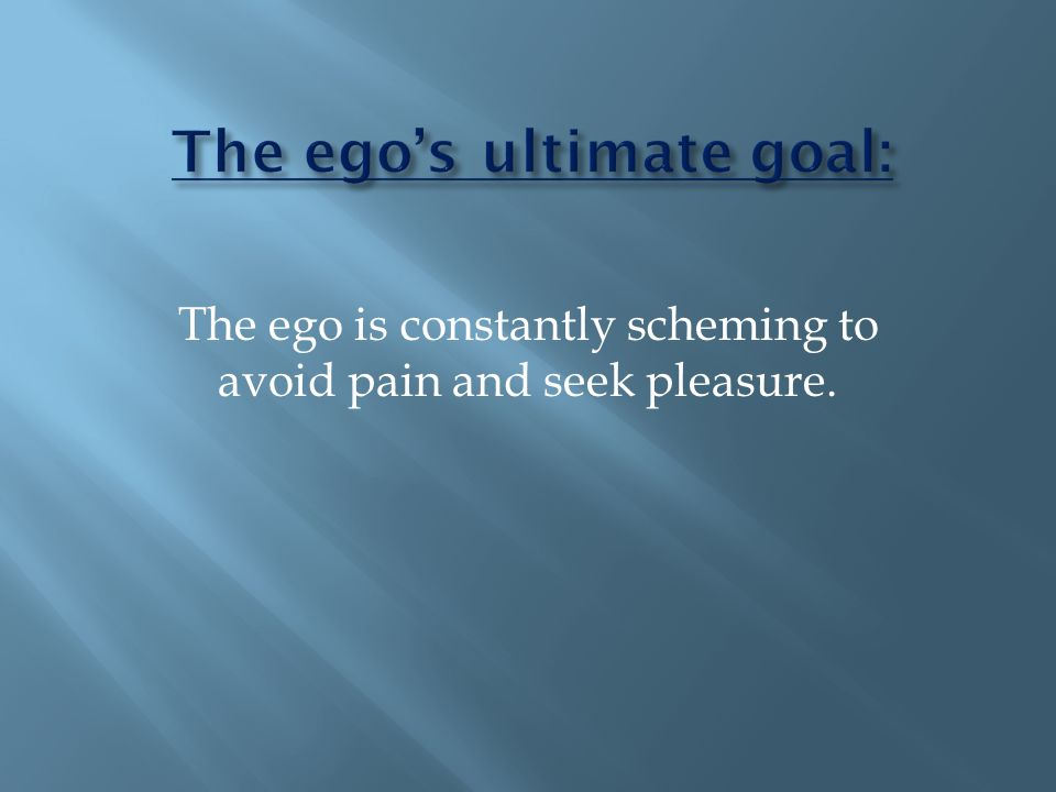 The ego is constantly scheming to avoid pain and seek pleasure.