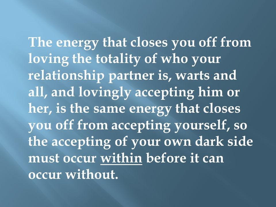 The energy that closes you off from loving the totality of who your relationship partner is, warts and all, and lovingly accepting him or her, is the