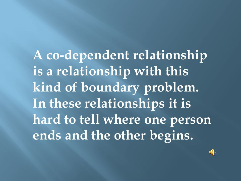 A co-dependent relationship is a relationship with this kind of boundary problem. In these relationships it is hard to tell where one person ends and