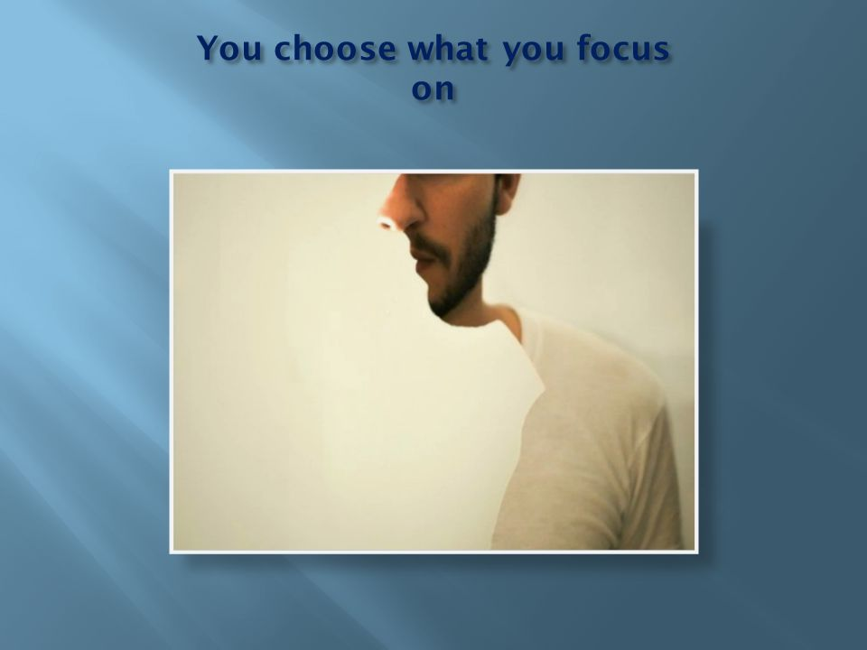 You choose what you focus on
