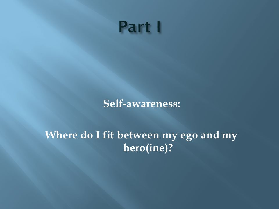Self-awareness: Where do I fit between my ego and my hero(ine)?