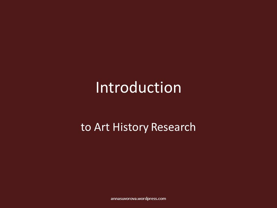 Introduction to Art History Research annasuvorova.wordpress.com