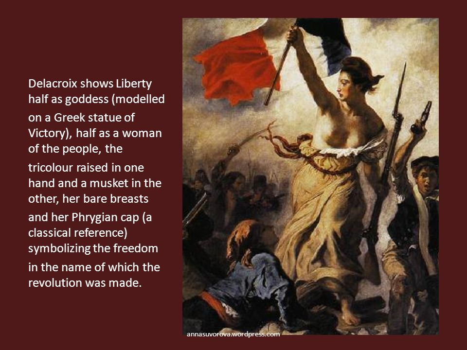 Delacroix shows Liberty half as goddess (modelled on a Greek statue of Victory), half as a woman of the people, the tricolour raised in one hand and a