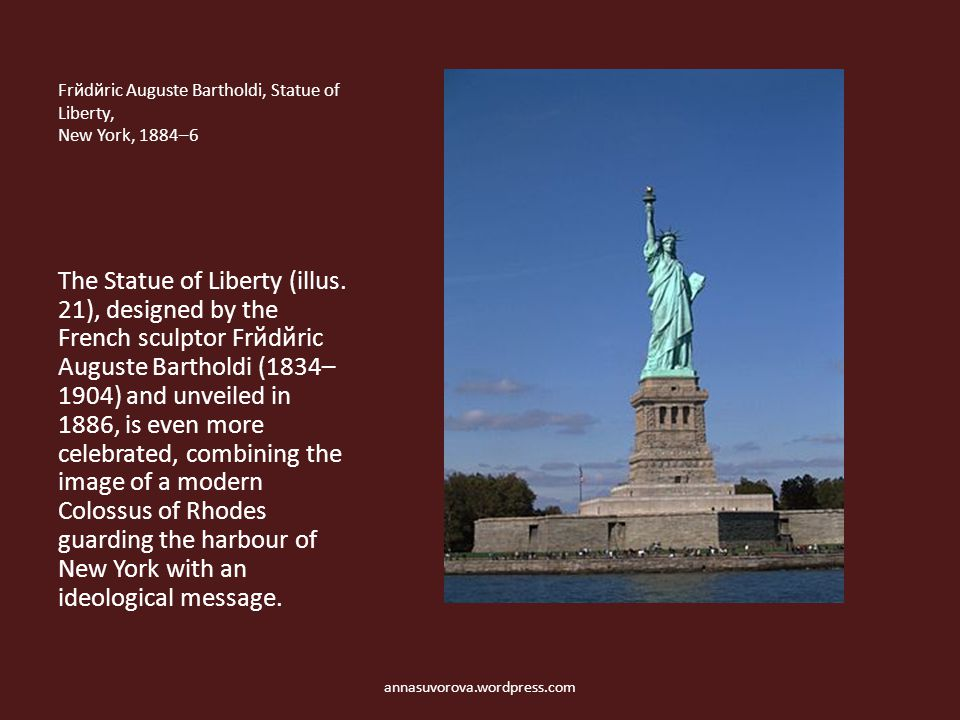 Frйdйric Auguste Bartholdi, Statue of Liberty, New York, 1884–6 The Statue of Liberty (illus. 21), designed by the French sculptor Frйdйric Auguste Ba