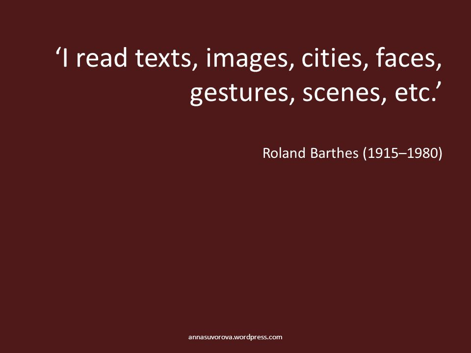 'I read texts, images, cities, faces, gestures, scenes, etc.' Roland Barthes (1915–1980) annasuvorova.wordpress.com