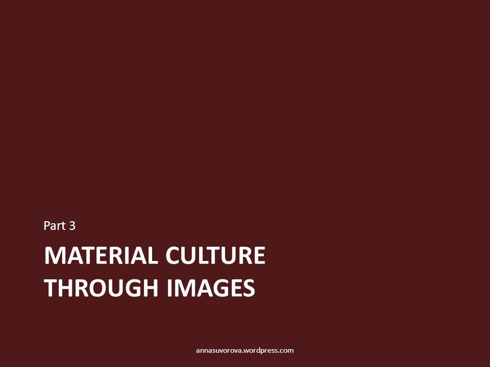 MATERIAL CULTURE THROUGH IMAGES Part 3 annasuvorova.wordpress.com