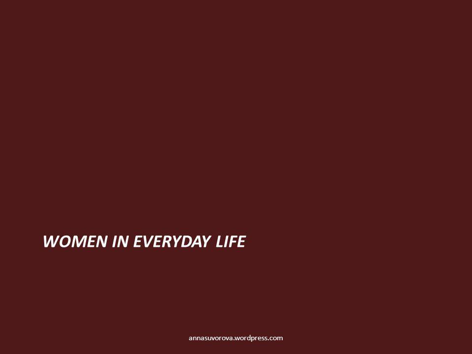 WOMEN IN EVERYDAY LIFE annasuvorova.wordpress.com