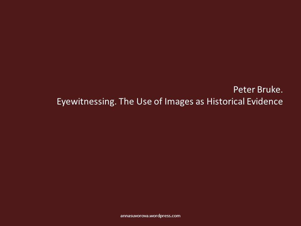 Peter Bruke. Eyewitnessing. The Use of Images as Historical Evidence annasuvorova.wordpress.com