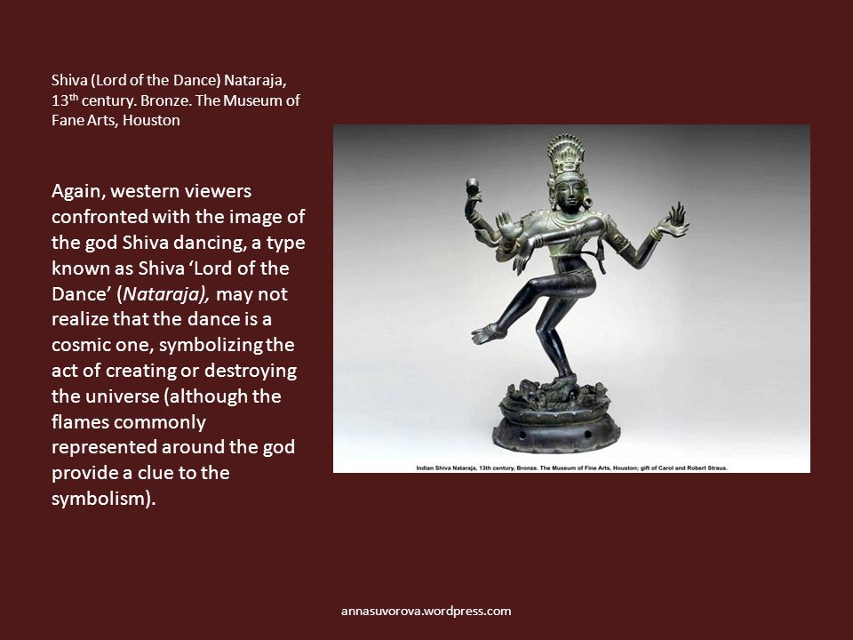 Shiva (Lord of the Dance) Nataraja, 13 th century. Bronze. The Museum of Fane Arts, Houston Again, western viewers confronted with the image of the go