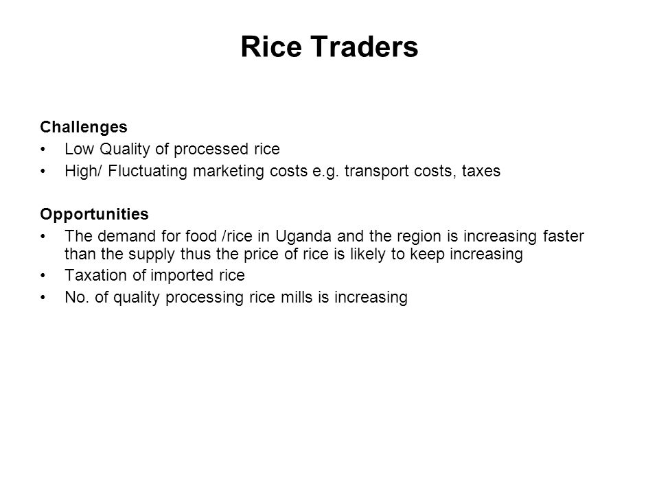 Rice Traders Challenges Low Quality of processed rice High/ Fluctuating marketing costs e.g. transport costs, taxes Opportunities The demand for food