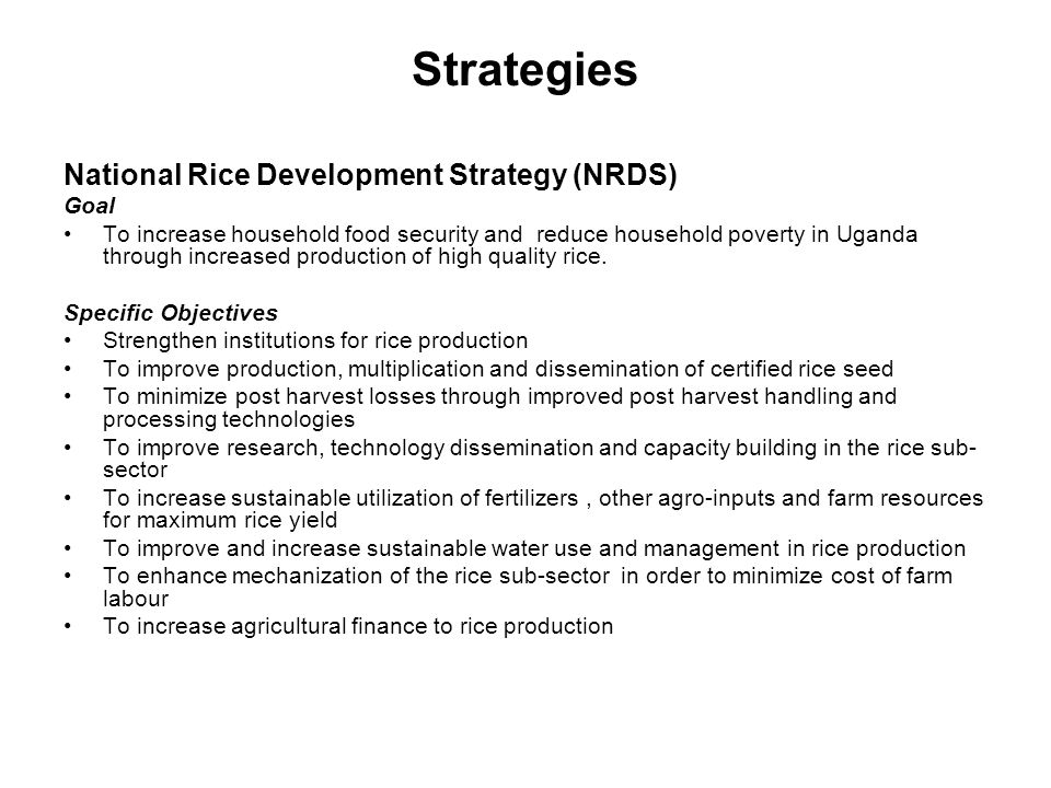 Strategies National Rice Development Strategy (NRDS) Goal To increase household food security and reduce household poverty in Uganda through increased production of high quality rice.