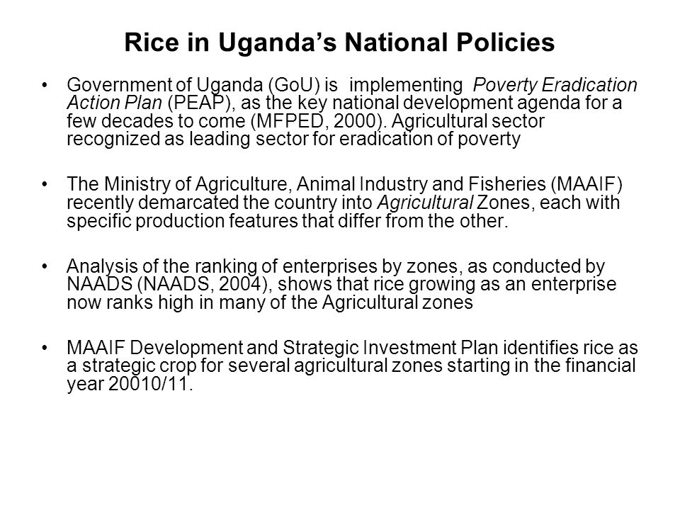 Rice in Uganda's National Policies Government of Uganda (GoU) is implementing Poverty Eradication Action Plan (PEAP), as the key national development agenda for a few decades to come (MFPED, 2000).