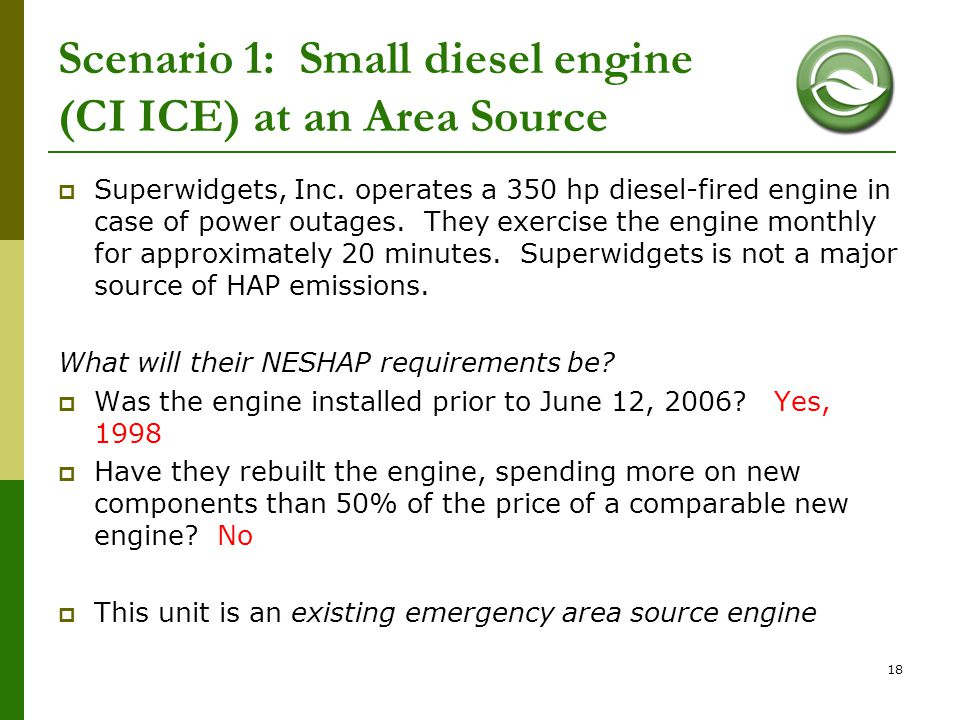 18 Scenario 1: Small diesel engine (CI ICE) at an Area Source  Superwidgets, Inc. operates a 350 hp diesel-fired engine in case of power outages. The