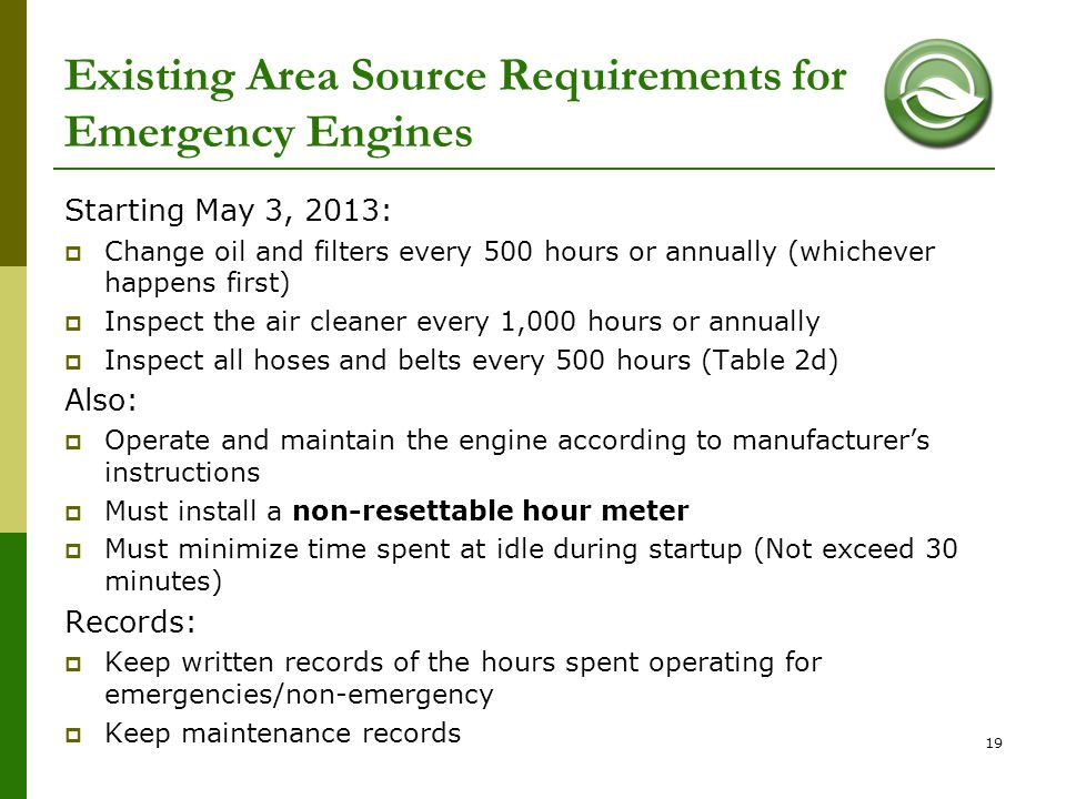 19 Existing Area Source Requirements for Emergency Engines Starting May 3, 2013:  Change oil and filters every 500 hours or annually (whichever happe