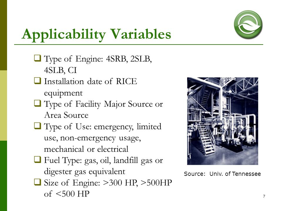 7 Applicability Variables  Type of Engine: 4SRB, 2SLB, 4SLB, CI  Installation date of RICE equipment  Type of Facility Major Source or Area Source