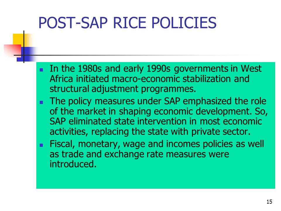 15 POST-SAP RICE POLICIES In the 1980s and early 1990s governments in West Africa initiated macro-economic stabilization and structural adjustment programmes.