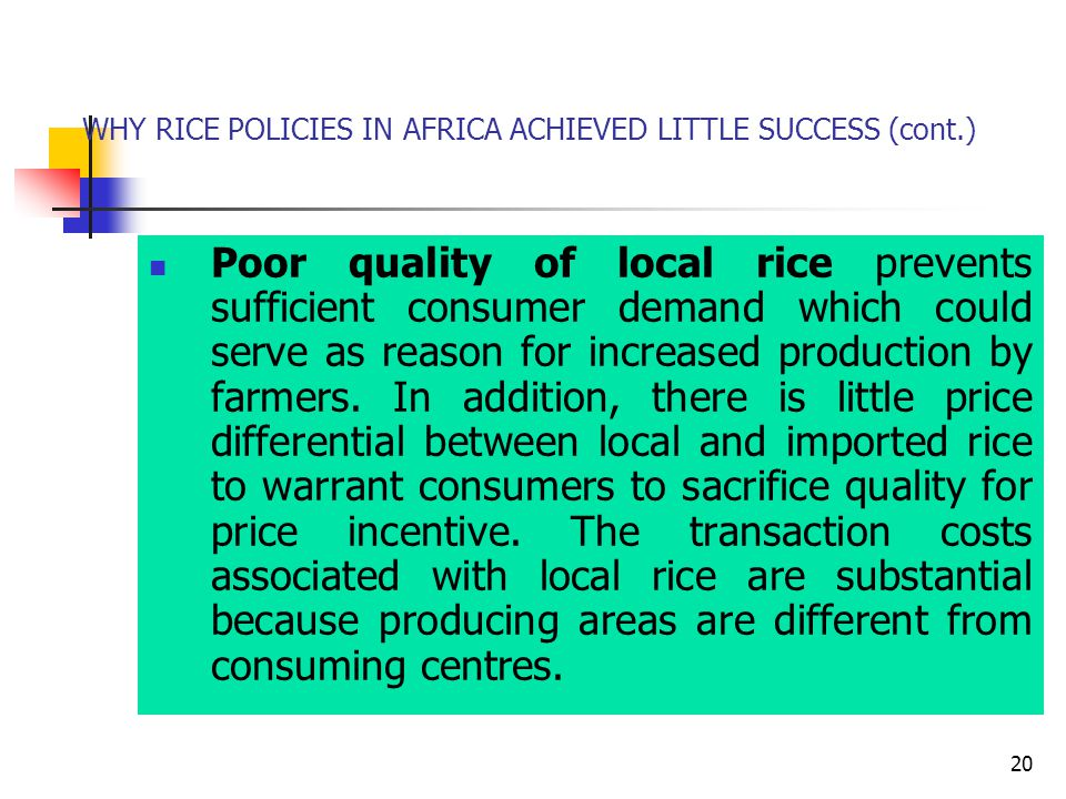20 WHY RICE POLICIES IN AFRICA ACHIEVED LITTLE SUCCESS (cont.) Poor quality of local rice prevents sufficient consumer demand which could serve as reason for increased production by farmers.