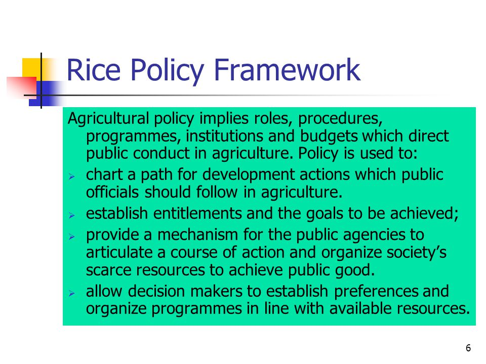 6 Rice Policy Framework Agricultural policy implies roles, procedures, programmes, institutions and budgets which direct public conduct in agriculture.