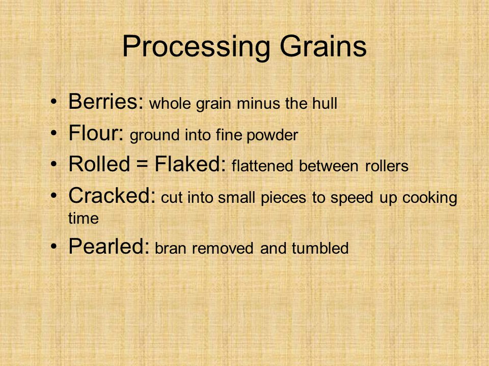 Processing Grains Berries: whole grain minus the hull Flour: ground into fine powder Rolled = Flaked: flattened between rollers Cracked: cut into small pieces to speed up cooking time Pearled: bran removed and tumbled