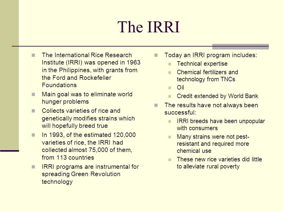 The IRRI The International Rice Research Institute (IRRI) was opened in 1963 in the Philippines, with grants from the Ford and Rockefeller Foundations