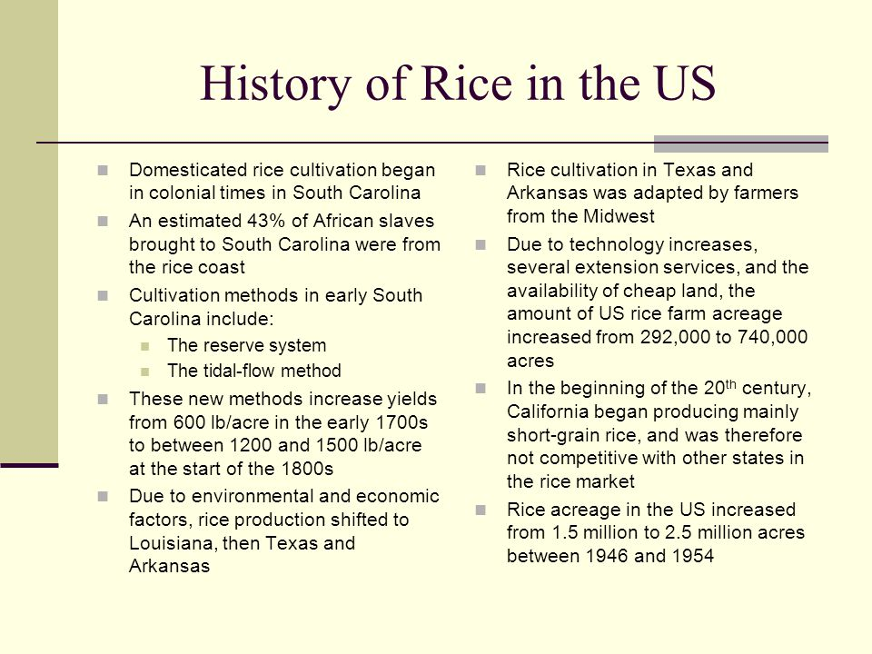 History of Rice in the US Domesticated rice cultivation began in colonial times in South Carolina An estimated 43% of African slaves brought to South