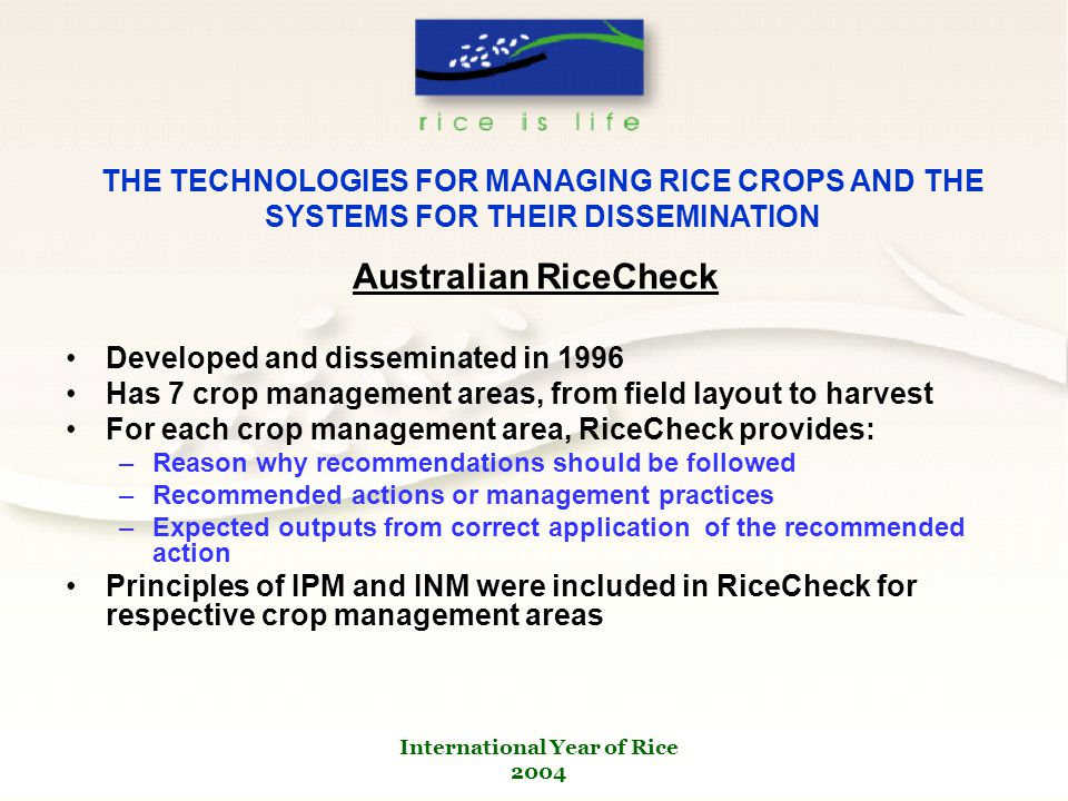 International Year of Rice 2004 THE TECHNOLOGIES FOR MANAGING RICE CROPS AND THE SYSTEMS FOR THEIR DISSEMINATION Australian RiceCheck Developed and disseminated in 1996 Has 7 crop management areas, from field layout to harvest For each crop management area, RiceCheck provides: –Reason why recommendations should be followed –Recommended actions or management practices –Expected outputs from correct application of the recommended action Principles of IPM and INM were included in RiceCheck for respective crop management areas