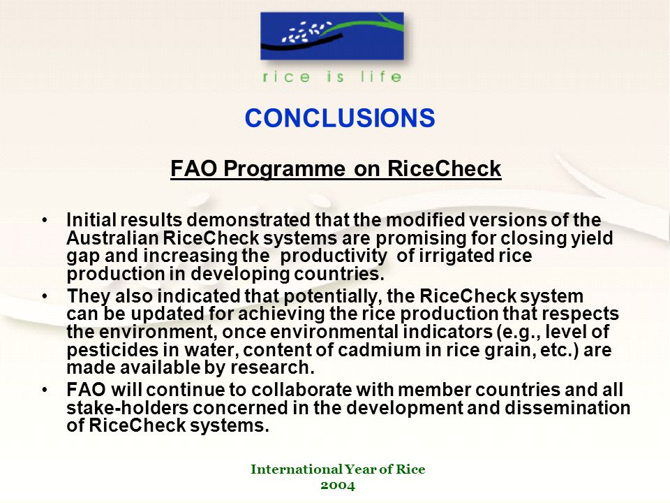 International Year of Rice 2004 CONCLUSIONS FAO Programme on RiceCheck Initial results demonstrated that the modified versions of the Australian RiceCheck systems are promising for closing yield gap and increasing the productivity of irrigated rice production in developing countries.