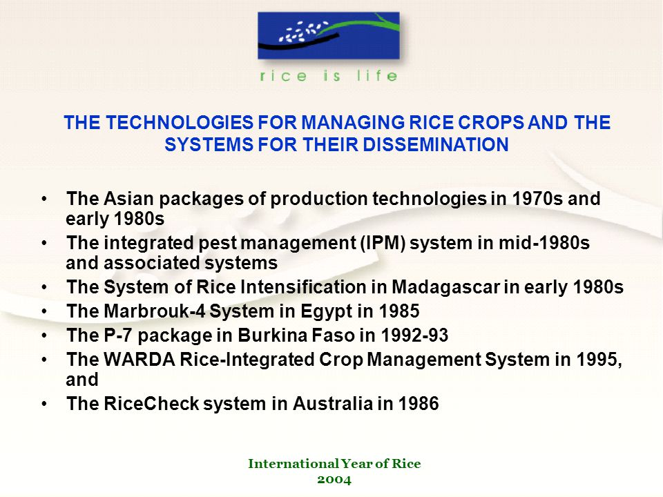 International Year of Rice 2004 The Asian packages of production technologies in 1970s and early 1980s The integrated pest management (IPM) system in mid-1980s and associated systems The System of Rice Intensification in Madagascar in early 1980s The Marbrouk-4 System in Egypt in 1985 The P-7 package in Burkina Faso in 1992-93 The WARDA Rice-Integrated Crop Management System in 1995, and The RiceCheck system in Australia in 1986 THE TECHNOLOGIES FOR MANAGING RICE CROPS AND THE SYSTEMS FOR THEIR DISSEMINATION