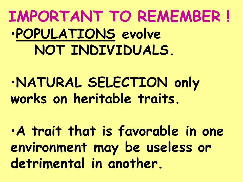 POPULATIONS evolve NOT INDIVIDUALS. NATURAL SELECTION only works on heritable traits. A trait that is favorable in one environment may be useless or d