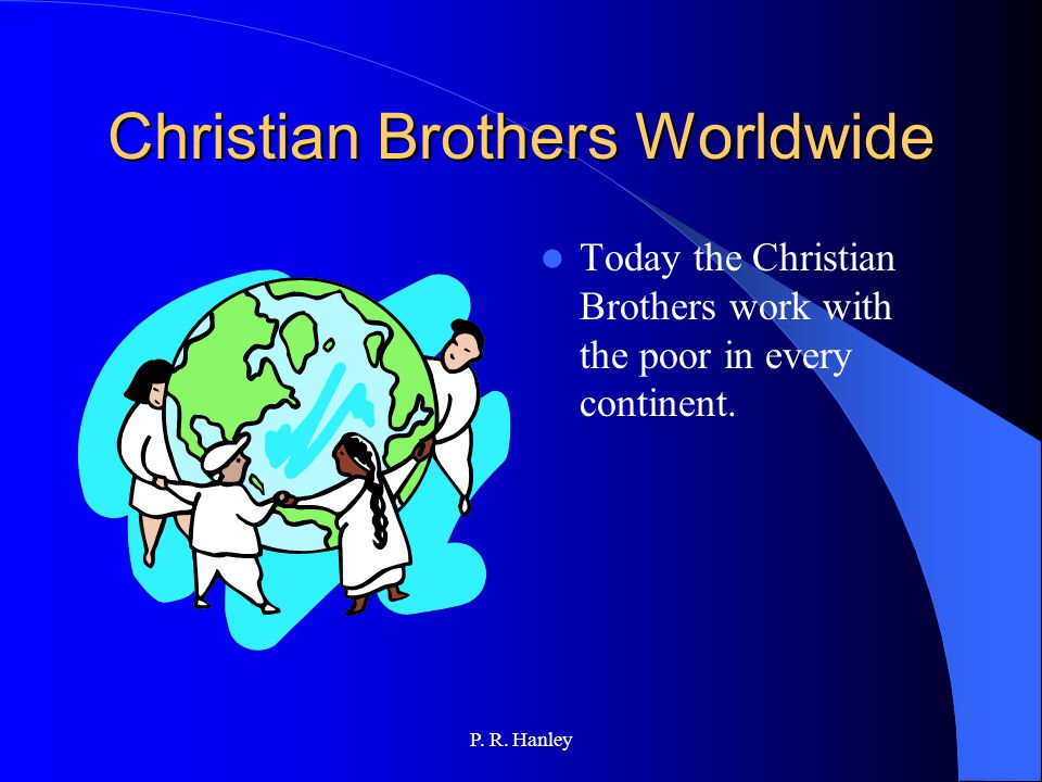 P. R. Hanley Edmund's Work Continues Edmund's work and charism did not die with him. Christian Brothers can be found in many parts of the world. The E