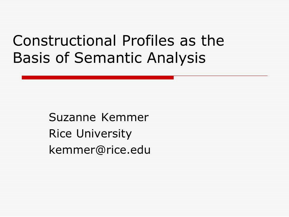 Constructional Profiles as the Basis of Semantic Analysis Suzanne Kemmer Rice University kemmer@rice.edu