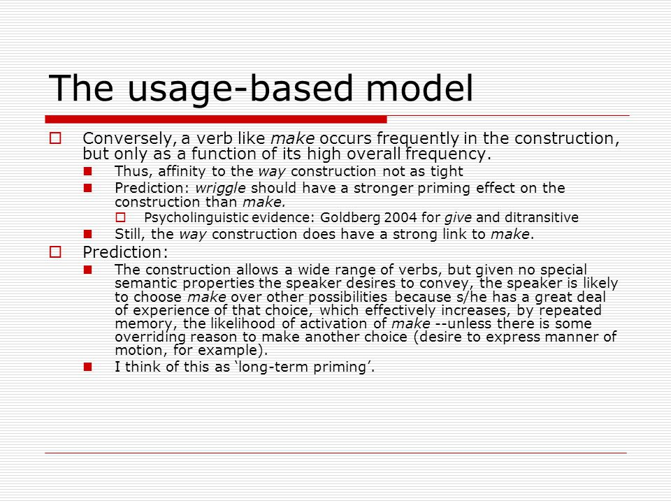 The usage-based model  Conversely, a verb like make occurs frequently in the construction, but only as a function of its high overall frequency.