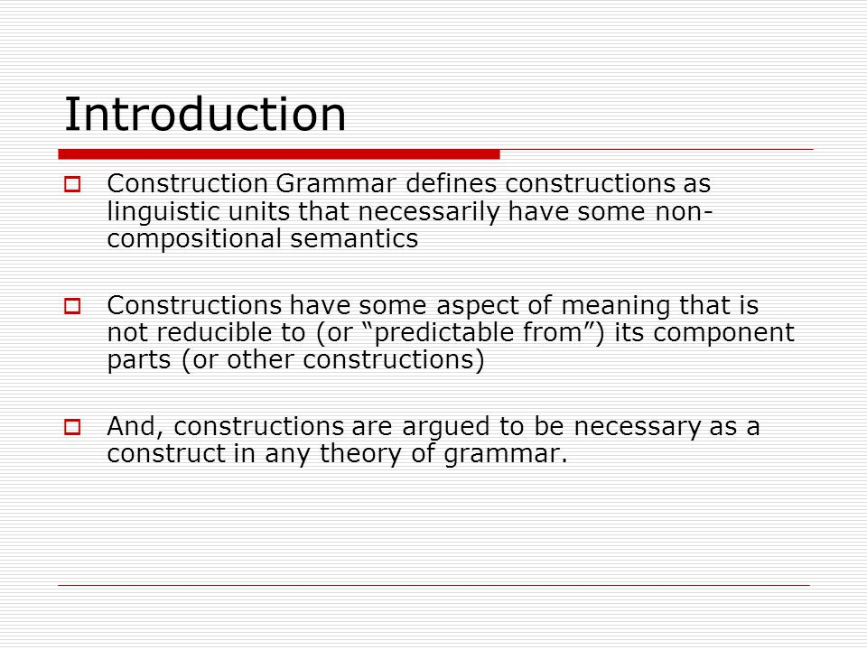 Introduction  Construction Grammar defines constructions as linguistic units that necessarily have some non- compositional semantics  Constructions have some aspect of meaning that is not reducible to (or predictable from ) its component parts (or other constructions)  And, constructions are argued to be necessary as a construct in any theory of grammar.