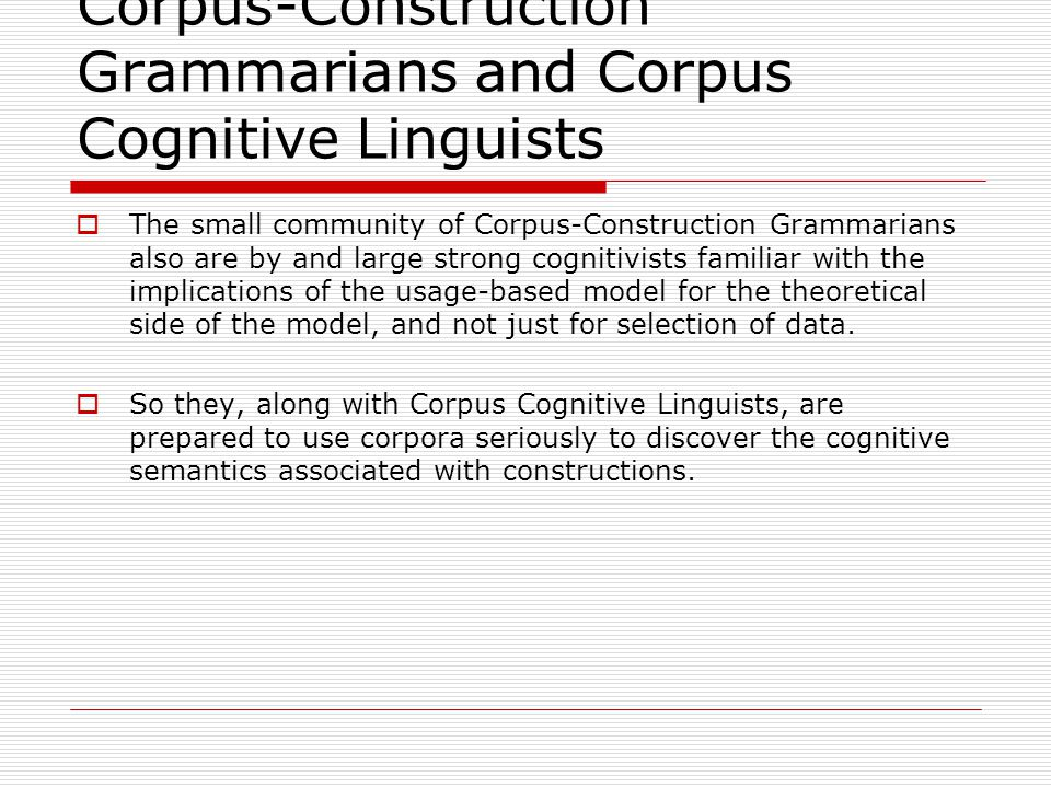 Corpus-Construction Grammarians and Corpus Cognitive Linguists  The small community of Corpus-Construction Grammarians also are by and large strong cognitivists familiar with the implications of the usage-based model for the theoretical side of the model, and not just for selection of data.