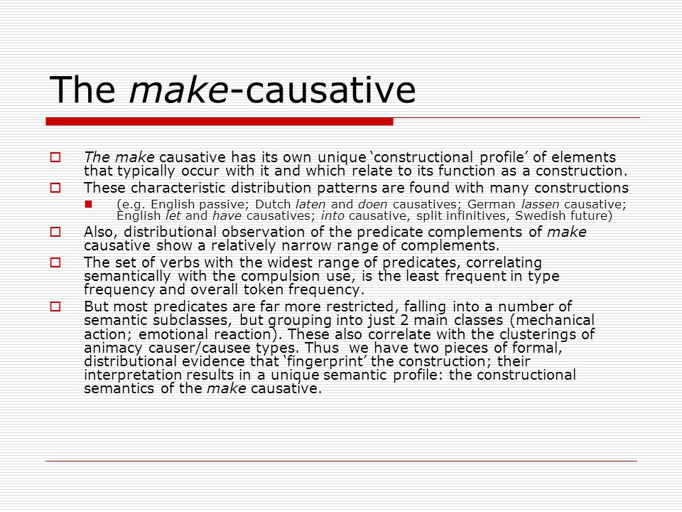 The make-causative  The make causative has its own unique 'constructional profile' of elements that typically occur with it and which relate to its function as a construction.