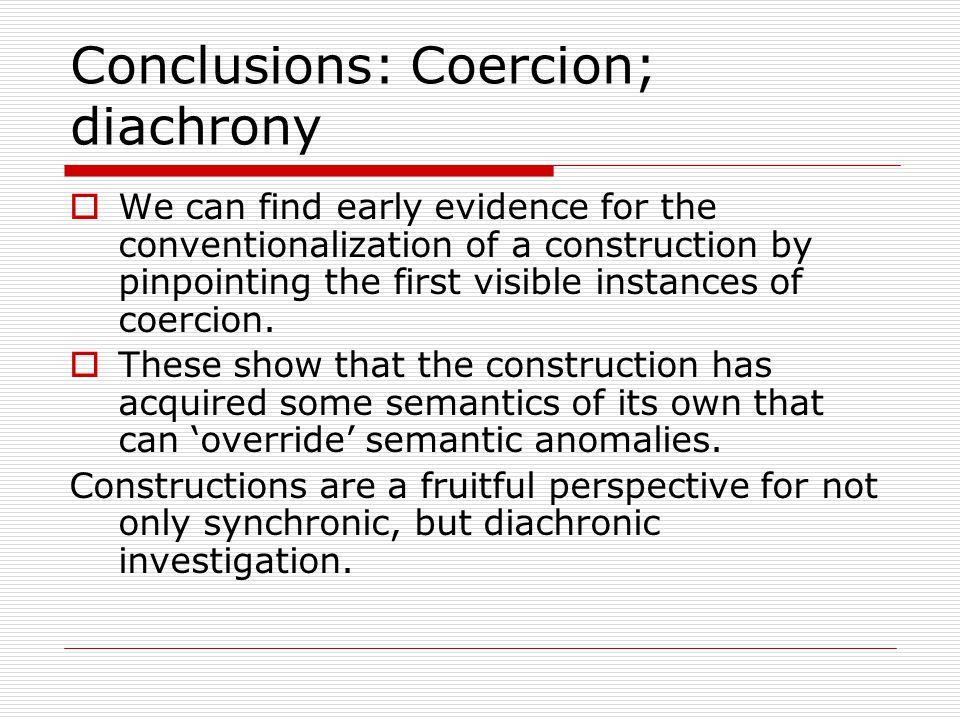 Conclusions: Coercion; diachrony  We can find early evidence for the conventionalization of a construction by pinpointing the first visible instances of coercion.