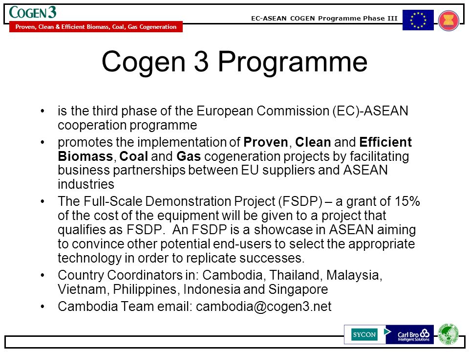 EC-ASEAN COGEN Programme Phase III Proven, Clean & Efficient Biomass, Coal, Gas Cogeneration Cogen 3 Programme is the third phase of the European Comm