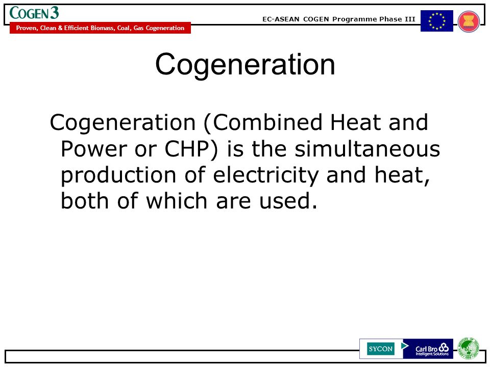 EC-ASEAN COGEN Programme Phase III Proven, Clean & Efficient Biomass, Coal, Gas Cogeneration Cogeneration Cogeneration (Combined Heat and Power or CHP