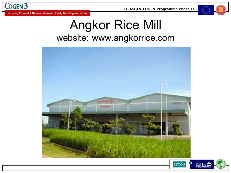 EC-ASEAN COGEN Programme Phase III Proven, Clean & Efficient Biomass, Coal, Gas Cogeneration Angkor Rice Mill website: www.angkorrice.com
