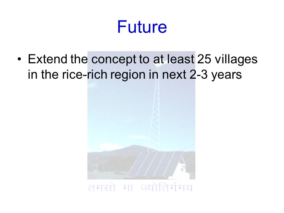 Future Extend the concept to at least 25 villages in the rice-rich region in next 2-3 years