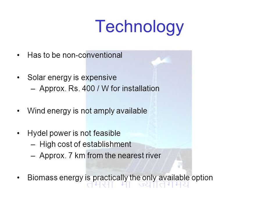 Technology Has to be non-conventional Solar energy is expensive –Approx.
